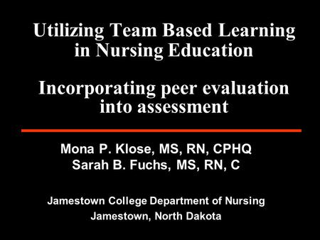 Utilizing Team Based Learning in Nursing Education Incorporating peer evaluation into assessment Mona P. Klose, MS, RN, CPHQ Sarah B. Fuchs, MS, RN, C.