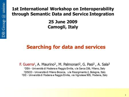 ISDSI 2009 Francesco Guerra– Università di Modena e Reggio Emilia 1 DB unimo Searching for data and services F. Guerra 1, A. Maurino 2, M. Palmonari.