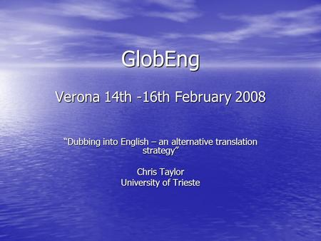 GlobEng Verona 14th -16th February 2008 Dubbing into English – an alternative translation strategy Chris Taylor University of Trieste.
