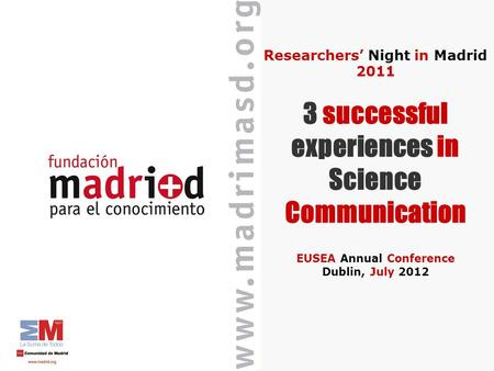 Researchers Night in Madrid 2011 3 successful experiences in Science Communication EUSEA Annual Conference Dublin, July 2012.