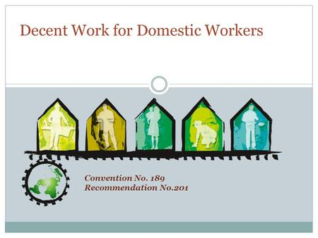Convention No. 189 Recommendation No.201 Decent Work for Domestic Workers.