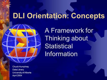DLI Orientation: Concepts A Framework for Thinking about Statistical Information Chuck Humphrey Data Library University of Alberta April 2004.