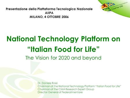 National Technology Platform on Italian Food for Life The Vision for 2020 and beyond Dr. Daniele Rossi Chairman of the National Technology Platform Italian.