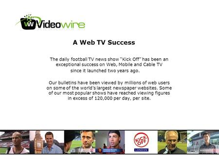 A Web TV Success The daily football TV news show Kick Off has been an exceptional success on Web, Mobile and Cable TV since it launched two years ago.