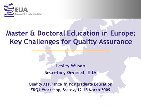 Master & Doctoral Education in Europe: Key Challenges for Quality Assurance Lesley Wilson Secretary General, EUA Quality Assurance in Postgraduate Education.
