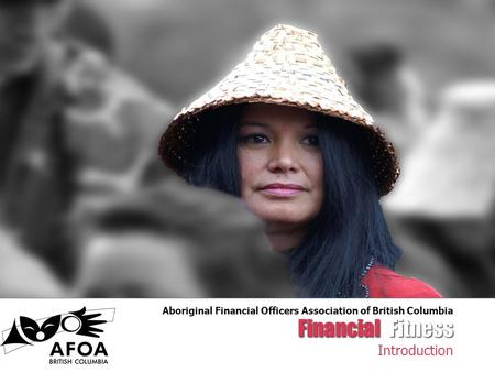 Financial Fitness Introduction Aboriginal Financial Officers Association of British Columbia.