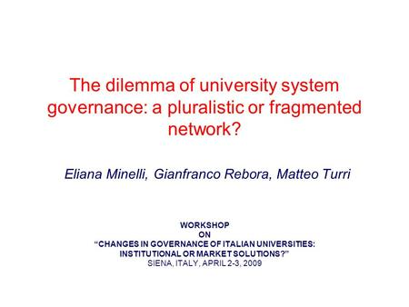 The dilemma of university system governance: a pluralistic or fragmented network? Eliana Minelli, Gianfranco Rebora, Matteo Turri WORKSHOP ON CHANGES IN.