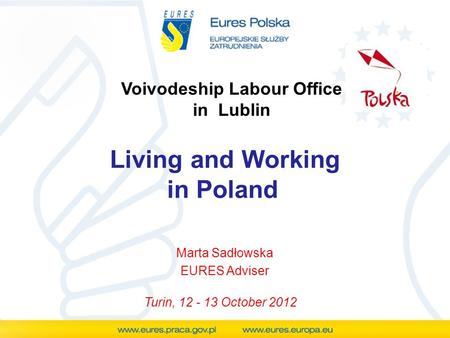 Voivodeship Labour Office in Lublin Living and Working in Poland Marta Sadłowska EURES Adviser Turin, 12 - 13 October 2012.