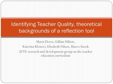 Maria Flores, Gillian Hilton, Katerina Kloneri, Elizabeth Nilsen, Marco Snoek ATTE research and development group on the teacher education curriculum Identifying.