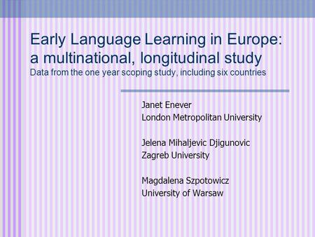 Early Language Learning in Europe: a multinational, longitudinal study Data from the one year scoping study, including six countries Janet Enever London.