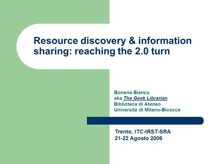 Resource discovery & information sharing: reaching the 2.0 turn Bonaria Biancu aka The Geek LibrarianThe Geek Librarian Biblioteca di Ateneo Università