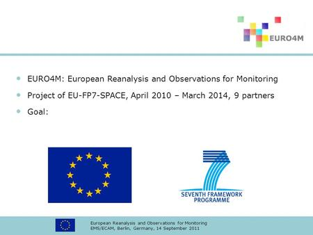 European Reanalysis and Observations for Monitoring EMS/ECAM, Berlin, Germany, 14 September 2011 EURO4M: European Reanalysis and Observations for Monitoring.