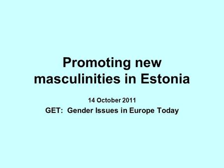 Promoting new masculinities in Estonia 14 October 2011 GET: Gender Issues in Europe Today.
