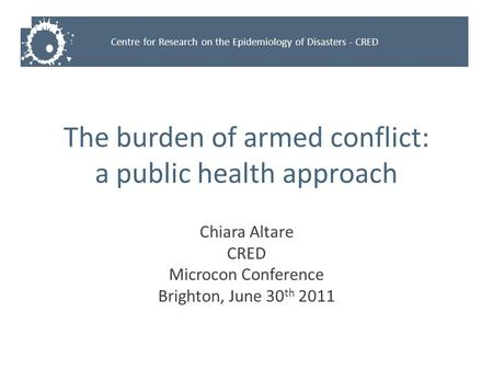 Centre for Research on the Epidemiology of Disasters - CRED The burden of armed conflict: a public health approach Chiara Altare CRED Microcon Conference.