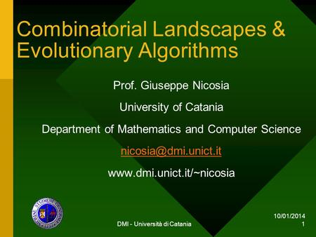 10/01/2014 DMI - Università di Catania 1 Combinatorial Landscapes & Evolutionary Algorithms Prof. Giuseppe Nicosia University of Catania Department of.