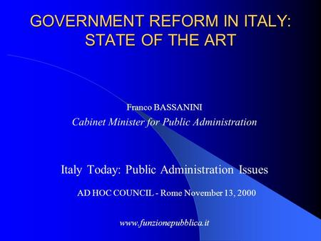 GOVERNMENT REFORM IN ITALY: STATE OF THE ART Franco BASSANINI Cabinet Minister for Public Administration Italy Today: Public Administration Issues AD HOC.