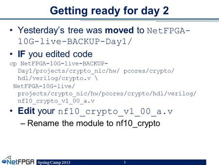 Spring Camp 2013 1 Getting ready for day 2 Yesterdays tree was moved to NetFPGA- 10G-live-BACKUP-Day1/ IF you edited code cp NetFPGA-10G-live-BACKUP- Day1/projects/crypto_nic/hw/