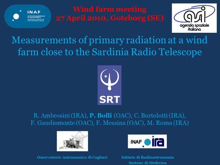 Wind farm meeting 27 April 2010, Goteborg (SE) Measurements of primary radiation at a wind farm close to the Sardinia Radio Telescope R. Ambrosini (IRA),