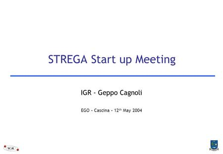 STREGA Start up Meeting IGR - Geppo Cagnoli EGO – Cascina – 12 th May 2004.