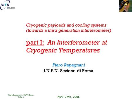 April 27th, 2006 Piero Rapagnani – INFN Roma ILIAS Cryogenic payloads and cooling systems (towards a third generation interferometer) part I: An Interferometer.