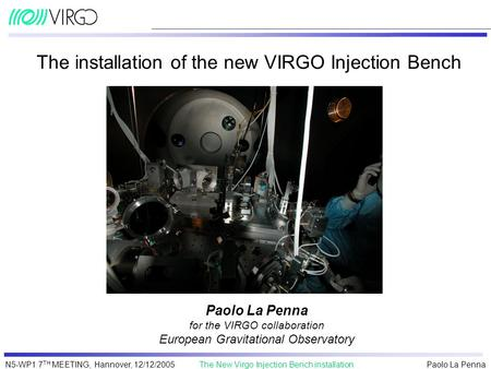 Paolo La Penna The New Virgo Injection Bench installationN5-WP1 7 TH MEETING, Hannover, 12/12/2005 The installation of the new VIRGO Injection Bench Paolo.