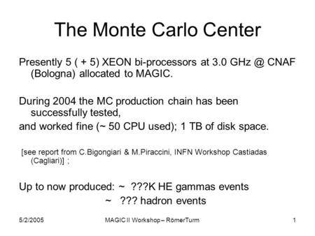 5/2/2005MAGIC II Workshop – RömerTurm1 The Monte Carlo Center Presently 5 ( + 5) XEON bi-processors at 3.0 CNAF (Bologna) allocated to MAGIC. During.