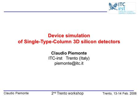 Claudio Piemonte Trento, 13-14 Feb. 2006 2 nd Trento workshop Device simulation of Single-Type-Column 3D silicon detectors Claudio Piemonte ITC-irst Trento.