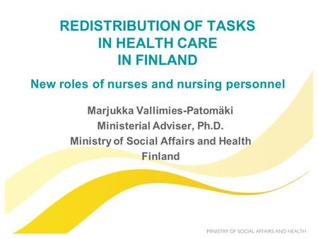 REDISTRIBUTION OF TASKS IN HEALTH CARE IN FINLAND New roles of nurses and nursing personnel Marjukka Vallimies-Patomäki Ministerial Adviser, Ph.D. Ministry.