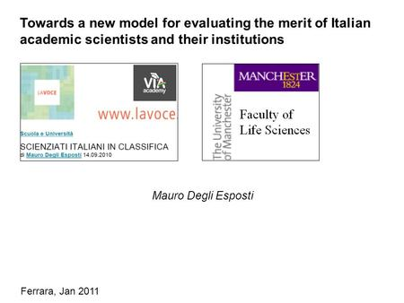 Mauro Degli Esposti Towards a new model for evaluating the merit of Italian academic scientists and their institutions Ferrara, Jan 2011.