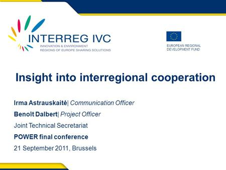 EUROPEAN REGIONAL DEVELOPMENT FUND Insight into interregional cooperation Irma Astrauskaitė| Communication Officer Benoît Dalbert| Project Officer Joint.