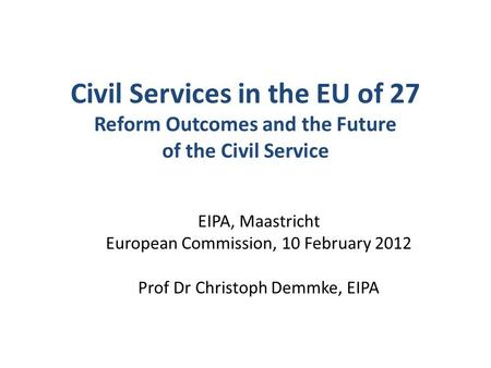 Civil Services in the EU of 27 Reform Outcomes and the Future of the Civil Service EIPA, Maastricht European Commission, 10 February 2012 Prof Dr Christoph.
