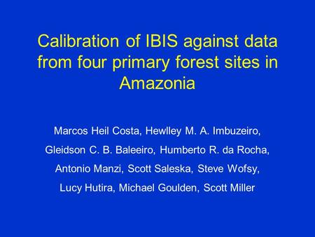Calibration of IBIS against data from four primary forest sites in Amazonia Marcos Heil Costa, Hewlley M. A. Imbuzeiro, Gleidson C. B. Baleeiro, Humberto.