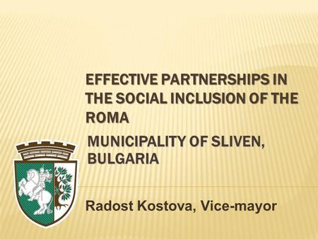 EFFECTIVE PARTNERSHIPS IN THE SOCIAL INCLUSION OF THE ROMA Radost Kostova, Vice-mayor MUNICIPALITY OF SLIVEN, BULGARIA.