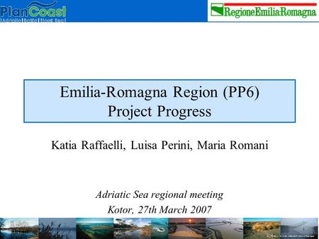 Emilia-Romagna Region (PP6) Project Progress Katia Raffaelli, Luisa Perini, Maria Romani Adriatic Sea regional meeting Kotor, 27th March 2007.