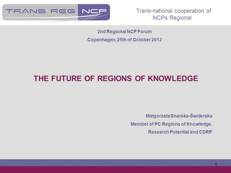 Trans-national cooperation of NCPs Regional 1 THE FUTURE OF REGIONS OF KNOWLEDGE Małgorzata Snarska-Świderska Member of PC Regions of Knowledge, Research.