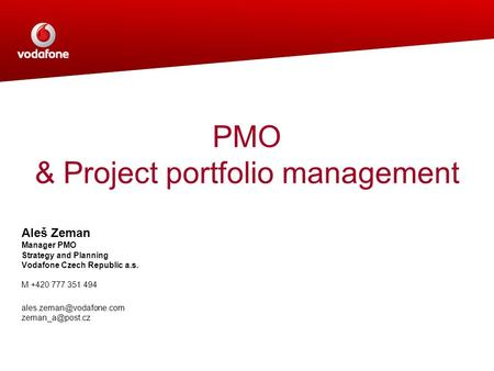 PMO & Project portfolio management Aleš Zeman Manager PMO Strategy and Planning Vodafone Czech Republic a.s. M +420 777 351 494