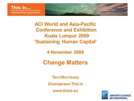 ACI World and Asia-Pacific Conference and Exhibition Kuala Lumpur 2009 Sustaining Human Capital 4 November 2009 Change Matters Terri Morrissey Chairperson.