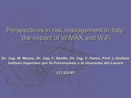 Perspectives in risk management in Italy: the impact of WiMAX and WiFi Dr. Ing. M. Mozzo, Dr. Ing. F. Boella, Dr. Ing. F. Panin, Prof. L.Giuliani Istituto.