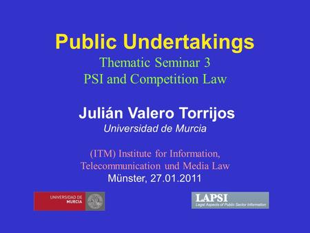 Public Undertakings Thematic Seminar 3 PSI and Competition Law Julián Valero Torrijos Universidad de Murcia (ITM) Institute for Information, Telecommunication.