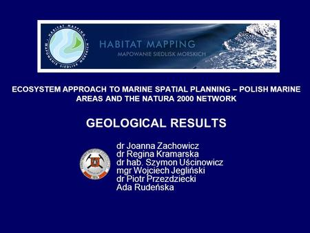 ECOSYSTEM APPROACH TO MARINE SPATIAL PLANNING – POLISH MARINE AREAS AND THE NATURA 2000 NETWORK GEOLOGICAL RESULTS dr Joanna Zachowicz dr Regina Kramarska.
