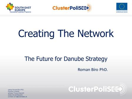 Creating The Network The Future for Danube Strategy name: Roman Bíro PhD. Position: director adress: Trnava Hlavná 5 state: Slovak Republic contact: