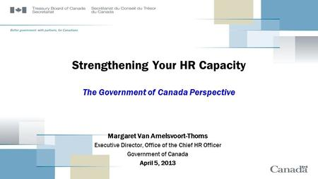 Strengthening Your HR Capacity The Government of Canada Perspective Margaret Van Amelsvoort-Thoms Executive Director, Office of the Chief HR Officer Government.