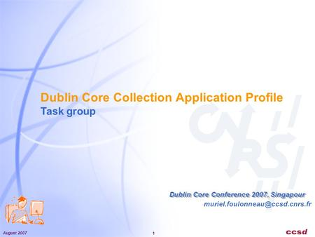 August 2007 1 Dublin Core Collection Application Profile Task group Dublin Core Conference 2007, Singapour.