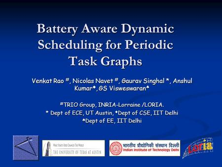 Battery Aware Dynamic Scheduling for Periodic Task Graphs Venkat Rao #, Nicolas Navet #, Gaurav Singhal *, Anshul Kumar, GS Visweswaran Venkat Rao #, Nicolas.