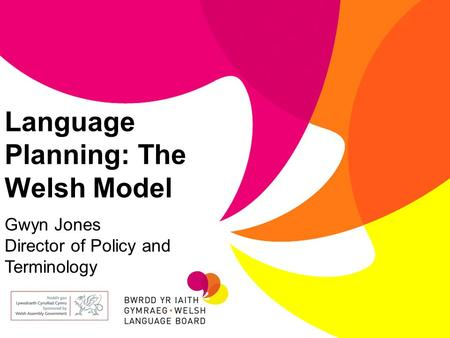 Language Planning: The Welsh Model Gwyn Jones Director of Policy and Terminology.