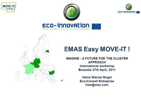 EMAS Easy MOVE-IT ! IMAGINE : A FUTURE FOR THE CLUSTER APPROACH International workshop Brussels 27th April, 2011 Heinz Werner Engel Eco-Conseil Entreprise.