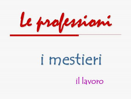 Le professioni i mestieri il lavoro. la professione A professione is a life-time career; it usually requires a college degree (la laurea) plus some additional.