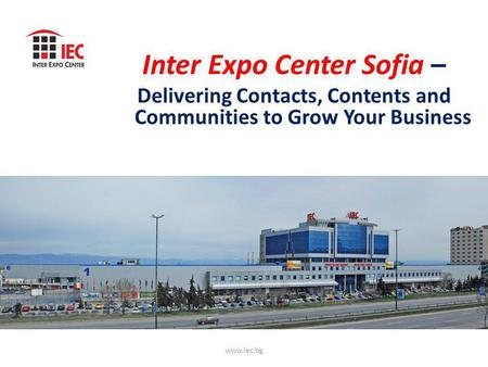 Inter Expo Center Sofia – Delivering Contacts, Contents and Communities to Grow Your Business www.iec.bg.