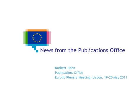 News from the Publications Office Norbert Hohn Publications Office Eurolib Plenary Meeting, Lisbon, 19-20 May 2011.