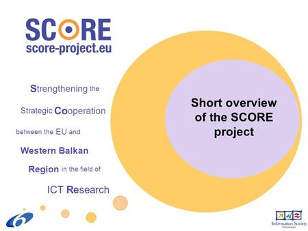 S trengthening the Strategic Co operation between the EU and Western Balkan Region in the field of ICT Research Short overview of the SCORE project.